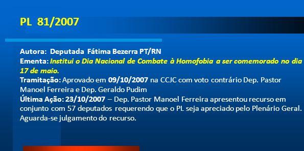 PL 81/2007 Autora: Deputada Fátima Bezerra PT/RN Ementa: Institui o Dia Nacional de Combate à Homofobia a ser comemorado no dia 17 de maio. Tramitação
