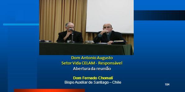 Dom Antonio Augusto Setor Vida CELAM - Responsável Abertura da reunião Dom Fernado Chomalí Bispo Auxiliar de Santiago – Chile 184