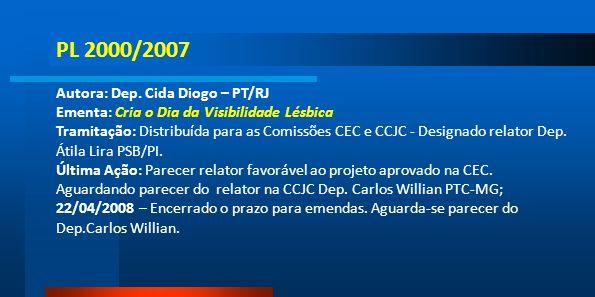 PL 2000/2007 Autora: Dep. Cida Diogo – PT/RJ Ementa: Cria o Dia da Visibilidade Lésbica Tramitação: Distribuída para as Comissões CEC e CCJC - Designa