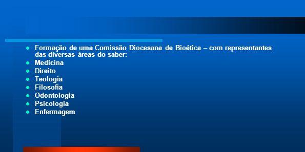 Formação de uma Comissão Diocesana de Bioética – com representantes das diversas áreas do saber: Medicina Direito Teologia Filosofia Odontologia Psico