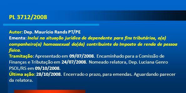 PL 3712/2008 Autor: Dep. Maurício Rands PT/PE Ementa: Inclui na situação jurídica de dependente para fins tributários, o(a) companheiro(a) homossexual