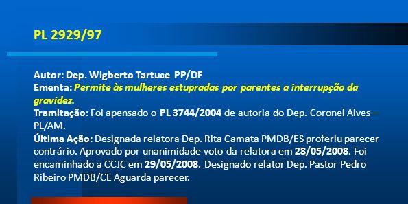 PL 2929/97 Autor: Dep. Wigberto Tartuce PP/DF Ementa: Permite às mulheres estupradas por parentes a interrupção da gravidez. Tramitação: Foi apensado