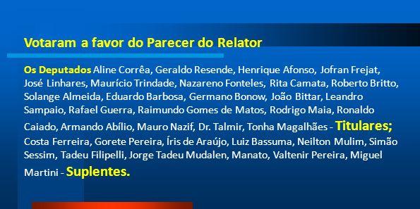 Votaram a favor do Parecer do Relator Os Deputados Aline Corrêa, Geraldo Resende, Henrique Afonso, Jofran Frejat, José Linhares, Maurício Trindade, Na