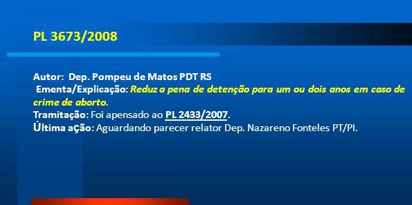 PL 3673/2008 Autor: Dep. Pompeu de Matos PDT RS Ementa/Explicação: Reduz a pena de detenção para um ou dois anos em caso de crime de aborto. Tramitaçã