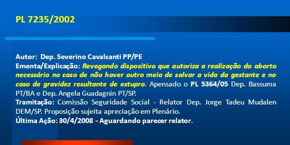 PL 7235/2002 Autor: Dep. Severino Cavalcanti PP/PE Ementa/Explicação: Revogando dispositivo que autoriza a realização do aborto necessário no caso de