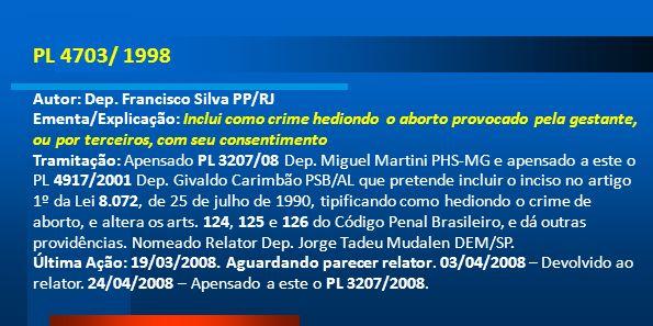 PL 4703/ 1998 Autor: Dep. Francisco Silva PP/RJ Ementa/Explicação: Inclui como crime hediondo o aborto provocado pela gestante, ou por terceiros, com