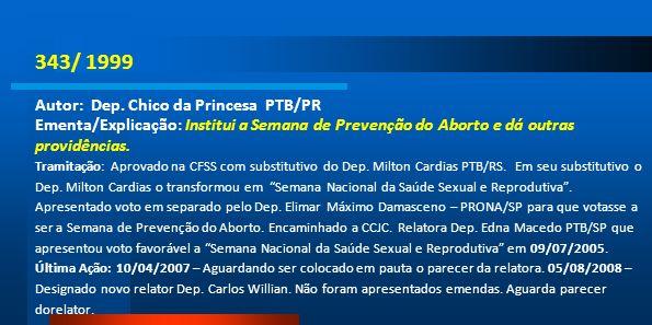 343/ 1999 Autor: Dep. Chico da Princesa PTB/PR Ementa/Explicação: Institui a Semana de Prevenção do Aborto e dá outras providências. Tramitação: Aprov