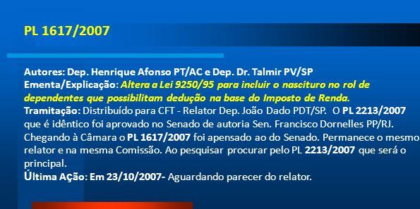 PL 1617/2007 Autores: Dep. Henrique Afonso PT/AC e Dep. Dr. Talmir PV/SP Ementa/Explicação: Altera a Lei 9250/95 para incluir o nascituro no rol de de