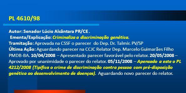 PL 4610/98 Autor: Senador Lúcio Alcântara PR/CE. Ementa/Explicação: Criminaliza a discriminação genética. Tramitação: Aprovada na CSSF o parecer do De
