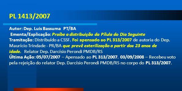 PL 1413/2007 Autor: Dep. Luis Bassuma PT/BA Ementa/Explicação: Proíbe a distribuição da Pílula do Dia Seguinte Tramitação: Distribuído a CSSF. Foi ape