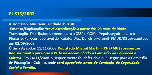 PL 313/2007 Autor: Dep. Maurício Trindade PR/BA Ementa/Explicação: Prevê esterilização a partir dos 23 anos de idade. Tramitação: Distribuído somente