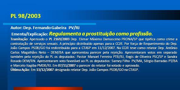 PL 98/2003 Autor: Dep. Fernando Gabeira PV/RJ Ementa/Explicação: Regulamenta a prostituição como profissão. Tramitação: Apensado o PL 2169/2003 Dep. E
