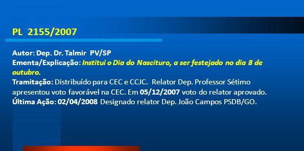 PL 2155/2007 Autor: Dep. Dr. Talmir PV/SP Ementa/Explicação: Institui o Dia do Nascituro, a ser festejado no dia 8 de outubro. Tramitação: Distribuído