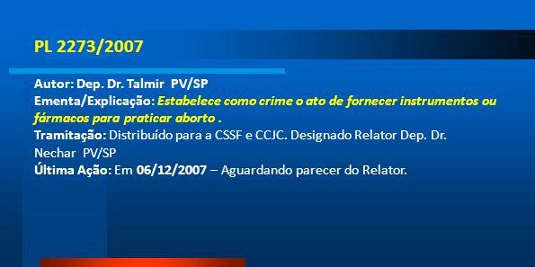 PL 2273/2007 Autor: Dep. Dr. Talmir PV/SP Ementa/Explicação: Estabelece como crime o ato de fornecer instrumentos ou fármacos para praticar aborto. Tr