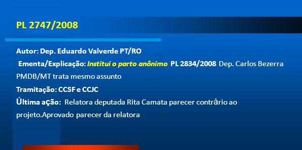 PL 2747/2008 Autor: Dep. Eduardo Valverde PT/RO Ementa/Explicação: Institui o parto anônimo PL 2834/2008 Dep. Carlos Bezerra PMDB/MT trata mesmo assun