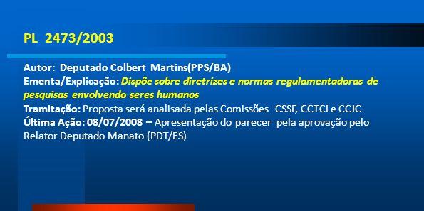 PL 2473/2003 Autor: Deputado Colbert Martins(PPS/BA) Ementa/Explicação: Dispõe sobre diretrizes e normas regulamentadoras de pesquisas envolvendo sere