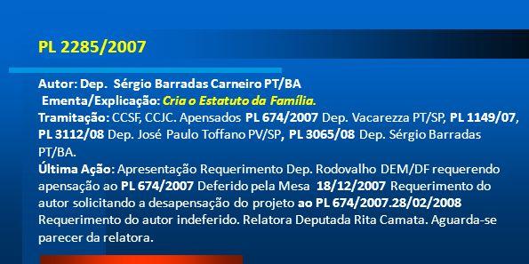PL 2285/2007 Autor: Dep. Sérgio Barradas Carneiro PT/BA Ementa/Explicação: Cria o Estatuto da Família. Tramitação: CCSF, CCJC. Apensados PL 674/2007 D