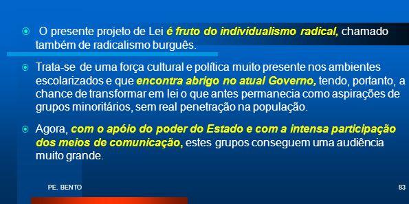 PE. BENTO83 O presente projeto de Lei é fruto do individualismo radical, chamado também de radicalismo burguês. Trata-se de uma força cultural e polít