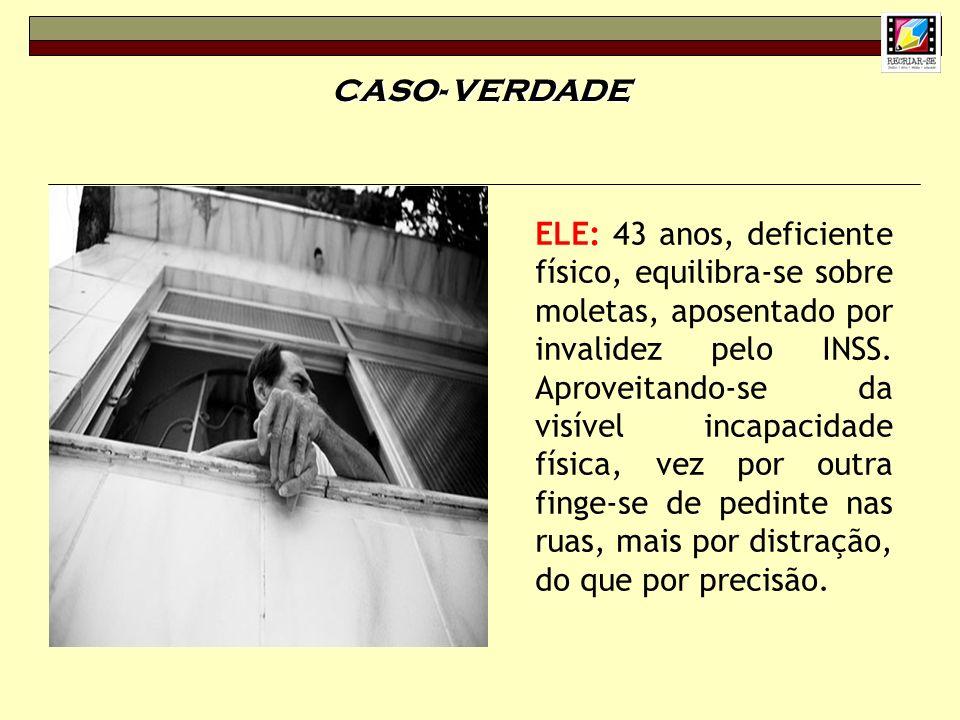CASO- VERDADE ELE: 43 anos, deficiente físico, equilibra-se sobre moletas, aposentado por invalidez pelo INSS. Aproveitando-se da visível incapacidade
