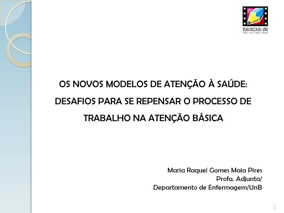 1 Maria Raquel Gomes Maia Pires Profa. Adjunta/ Departamento de Enfermagem/UnB OS NOVOS MODELOS DE ATENÇÃO À SAÚDE: DESAFIOS PARA SE REPENSAR O PROCES