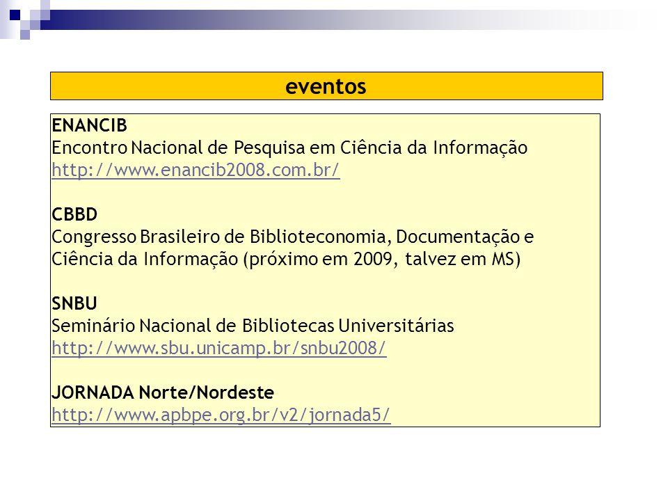 ENANCIB Encontro Nacional de Pesquisa em Ciência da Informação http://www.enancib2008.com.br/ CBBD Congresso Brasileiro de Biblioteconomia, Documentação e Ciência da Informação (próximo em 2009, talvez em MS) SNBU Seminário Nacional de Bibliotecas Universitárias http://www.sbu.unicamp.br/snbu2008/ JORNADA Norte/Nordeste http://www.apbpe.org.br/v2/jornada5/ eventos