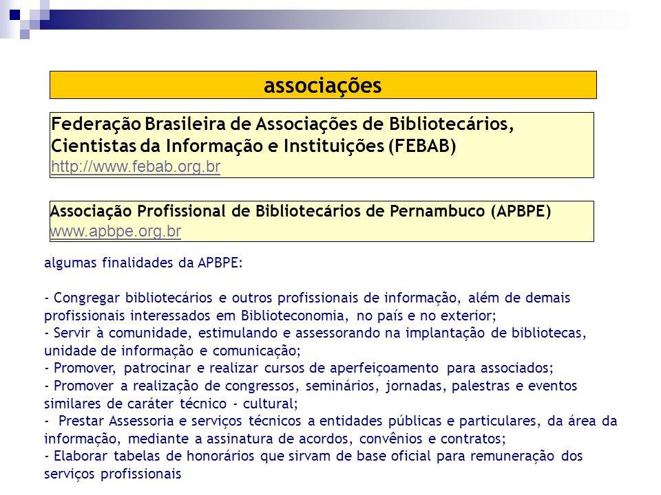 Associação Profissional de Bibliotecários de Pernambuco (APBPE) www.apbpe.org.br associações algumas finalidades da APBPE: - Congregar bibliotecários e outros profissionais de informação, além de demais profissionais interessados em Biblioteconomia, no país e no exterior; - Servir à comunidade, estimulando e assessorando na implantação de bibliotecas, unidade de informação e comunicação; - Promover, patrocinar e realizar cursos de aperfeiçoamento para associados; - Promover a realização de congressos, seminários, jornadas, palestras e eventos similares de caráter técnico - cultural; - Prestar Assessoria e serviços técnicos a entidades públicas e particulares, da área da informação, mediante a assinatura de acordos, convênios e contratos; - Elaborar tabelas de honorários que sirvam de base oficial para remuneração dos serviços profissionais Federação Brasileira de Associações de Bibliotecários, Cientistas da Informação e Instituições (FEBAB) http://www.febab.org.br