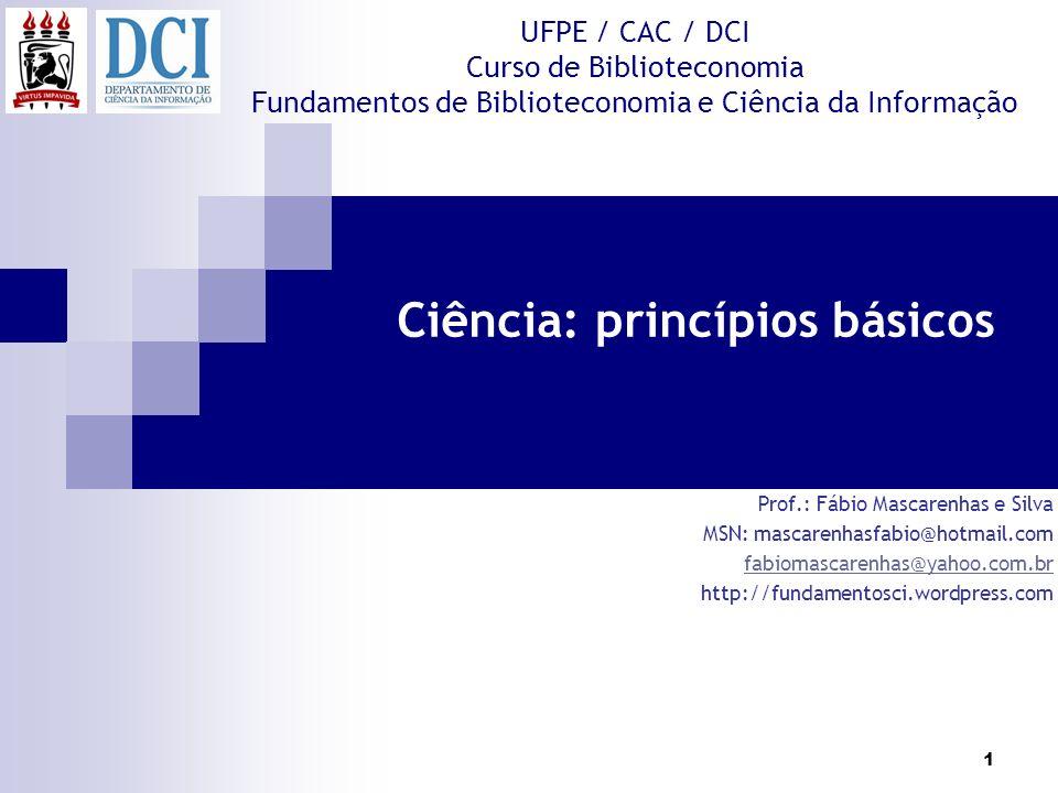 1 UFPE / CAC / DCI Curso de Biblioteconomia Fundamentos de Biblioteconomia e Ciência da Informação Ciência: princípios básicos Prof.: Fábio Mascarenha