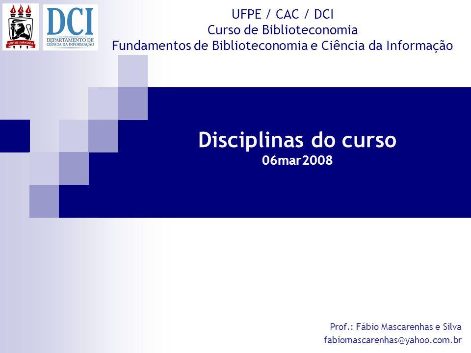 Disciplinas do curso 06mar2008 UFPE / CAC / DCI Curso de Biblioteconomia Fundamentos de Biblioteconomia e Ciência da Informação Prof.: Fábio Mascarenh