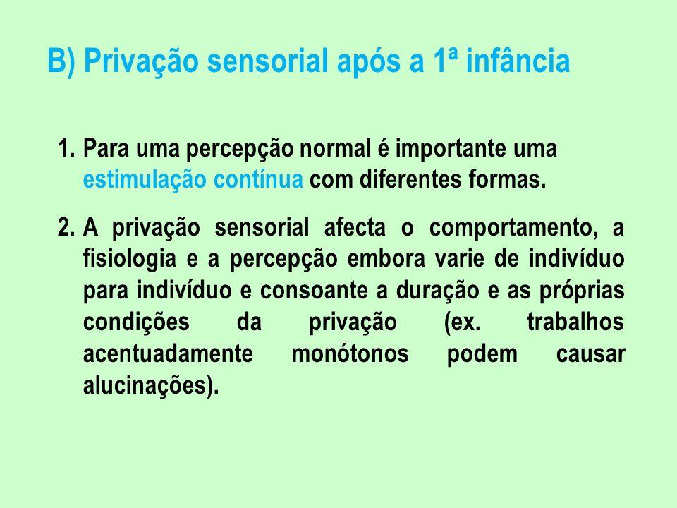 B) Privação sensorial após a 1ª infância 1.Para uma percepção normal é importante uma estimulação contínua com diferentes formas. 2.A privação sensori