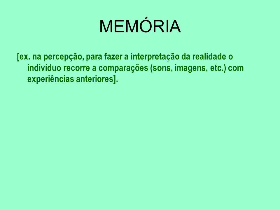 MEMÓRIA [ex. na percepção, para fazer a interpretação da realidade o indivíduo recorre a comparações (sons, imagens, etc.) com experiências anteriores