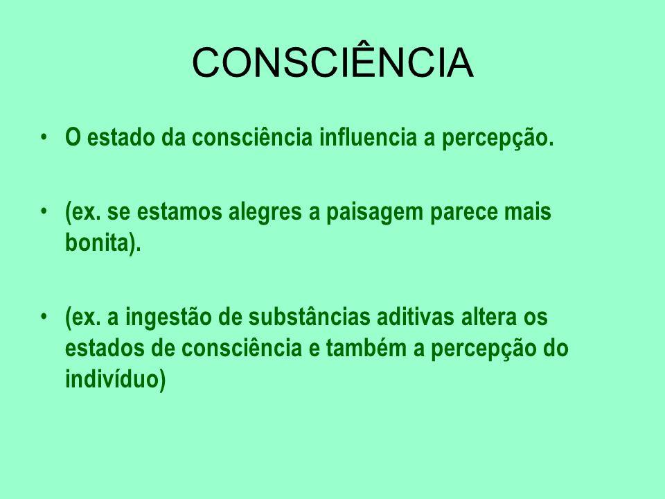 CONSCIÊNCIA O estado da consciência influencia a percepção. (ex. se estamos alegres a paisagem parece mais bonita). (ex. a ingestão de substâncias adi