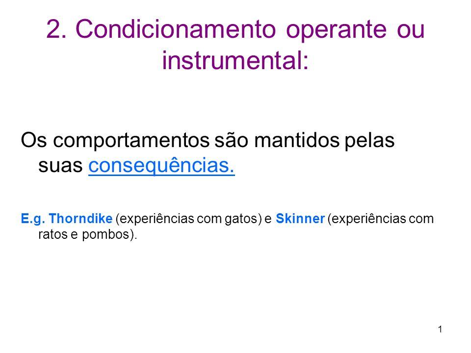 1 2. Condicionamento operante ou instrumental: Os comportamentos são mantidos pelas suas consequências. E.g. Thorndike (experiências com gatos) e Skin