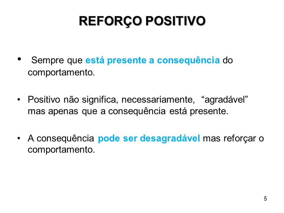 5 REFORÇO POSITIVO Sempre que está presente a consequência do comportamento. Positivo não significa, necessariamente, agradável mas apenas que a conse