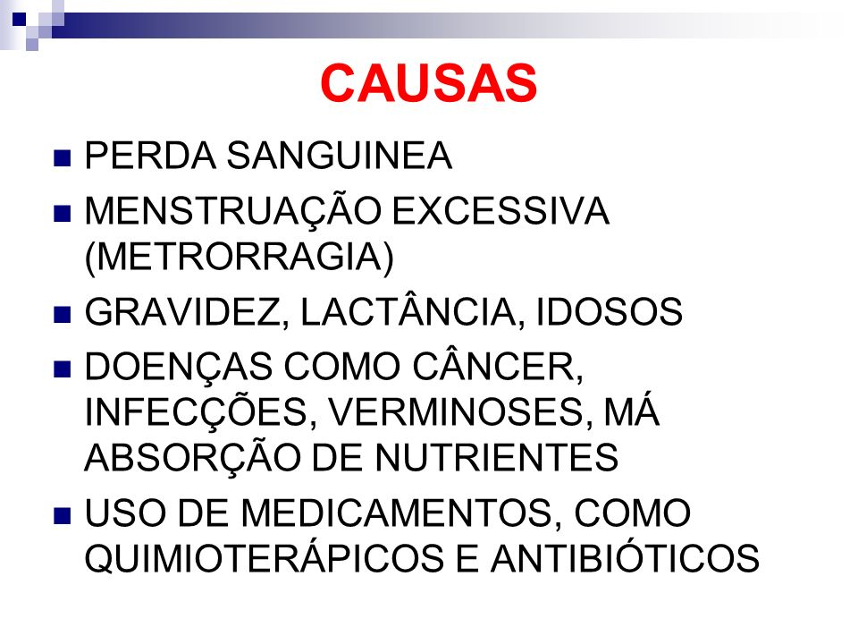 CAUSAS PERDA SANGUINEA MENSTRUAÇÃO EXCESSIVA (METRORRAGIA) GRAVIDEZ, LACTÂNCIA, IDOSOS DOENÇAS COMO CÂNCER, INFECÇÕES, VERMINOSES, MÁ ABSORÇÃO DE NUTR
