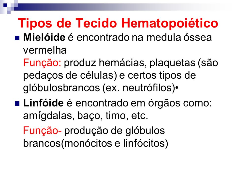 Tipos de Tecido Hematopoiético Mielóide é encontrado na medula óssea vermelha Função: produz hemácias, plaquetas (são pedaços de células) e certos tip