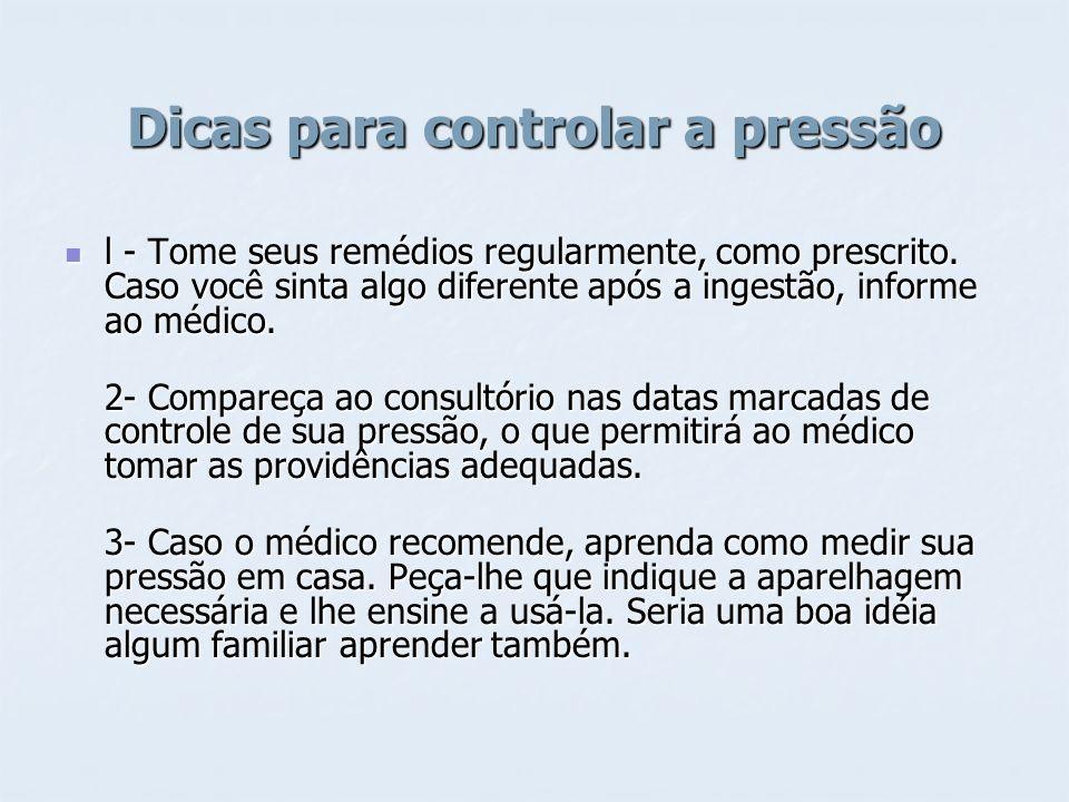 Dicas para controlar a pressão l - Tome seus remédios regularmente, como prescrito. Caso você sinta algo diferente após a ingestão, informe ao médico.