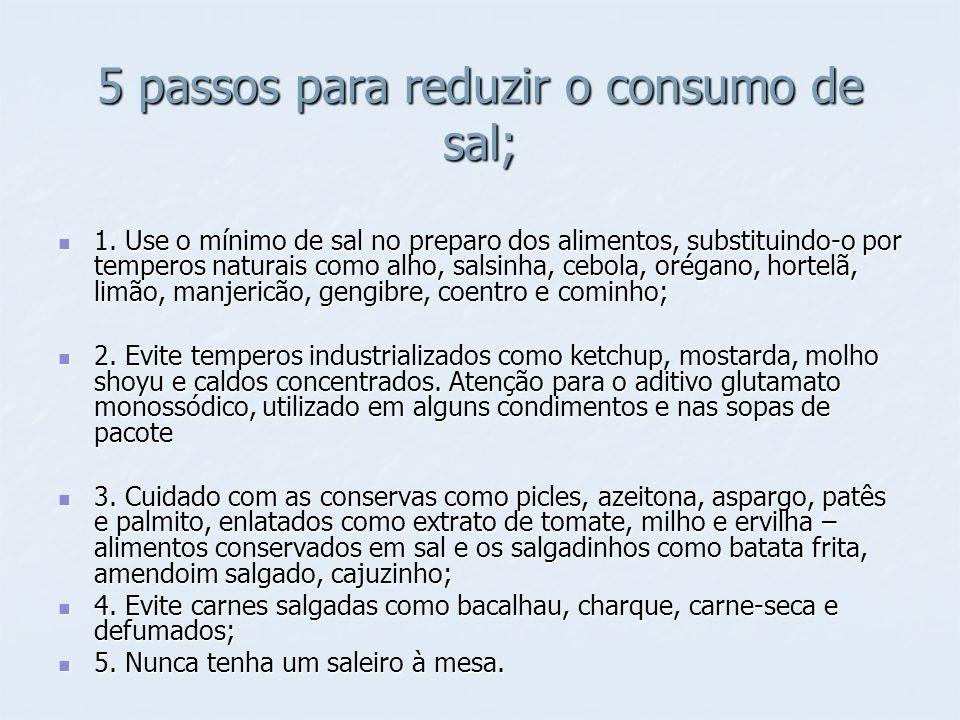 5 passos para reduzir o consumo de sal; 1. Use o mínimo de sal no preparo dos alimentos, substituindo-o por temperos naturais como alho, salsinha, ceb
