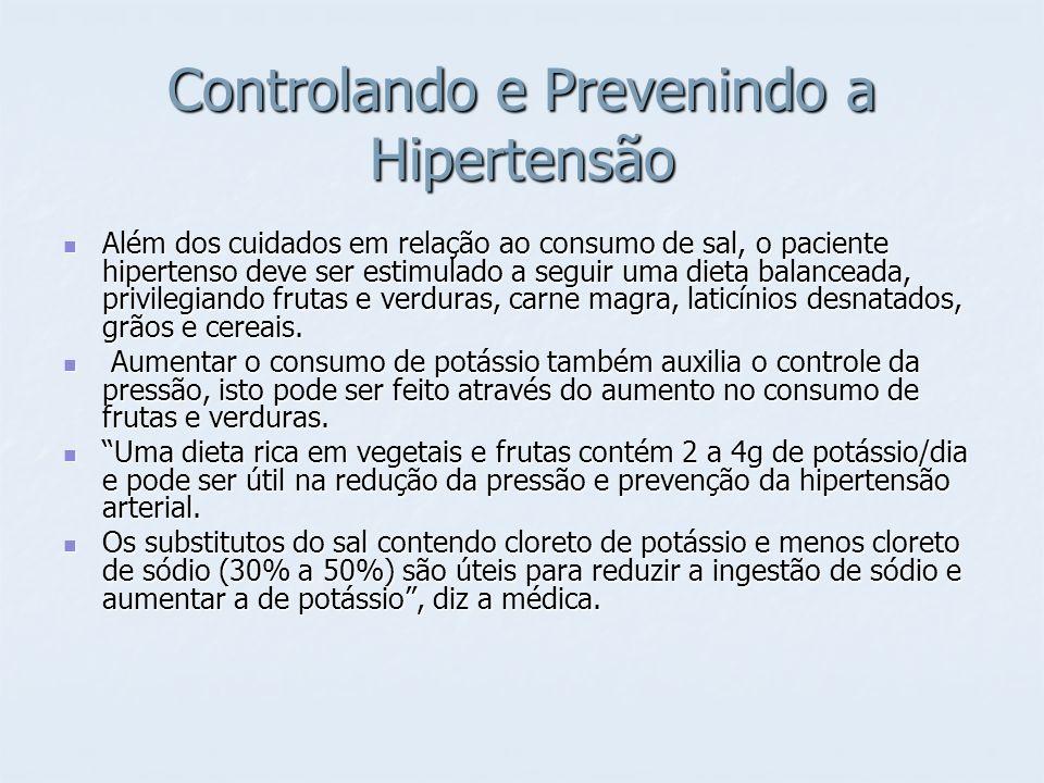 Controlando e Prevenindo a Hipertensão Além dos cuidados em relação ao consumo de sal, o paciente hipertenso deve ser estimulado a seguir uma dieta ba