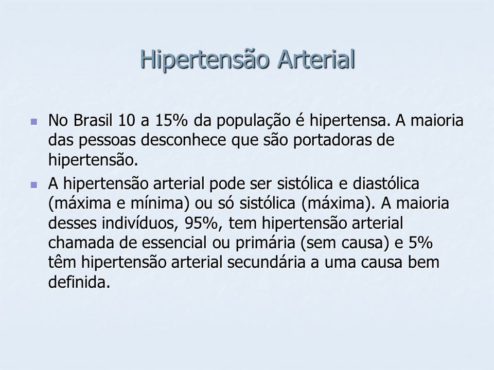 Hipertensão Arterial No Brasil 10 a 15% da população é hipertensa. A maioria das pessoas desconhece que são portadoras de hipertensão. No Brasil 10 a