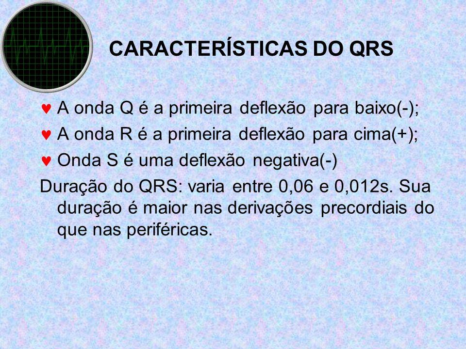 CARACTERÍSTICAS DO QRS A onda Q é a primeira deflexão para baixo(-); A onda R é a primeira deflexão para cima(+); Onda S é uma deflexão negativa(-) Du
