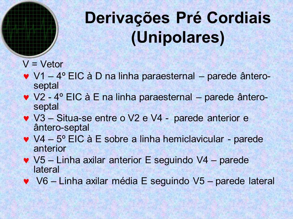 Derivações Pré Cordiais (Unipolares) V = Vetor V1 – 4º EIC à D na linha paraesternal – parede ântero- septal V2 - 4º EIC à E na linha paraesternal – p