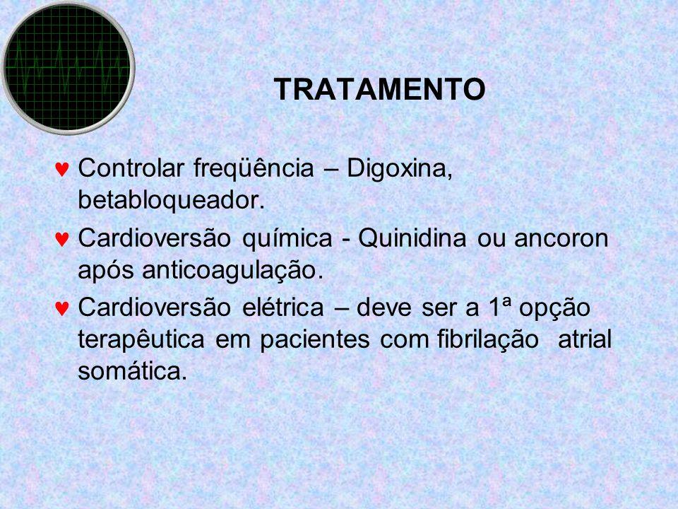 TRATAMENTO Controlar freqüência – Digoxina, betabloqueador. Cardioversão química - Quinidina ou ancoron após anticoagulação. Cardioversão elétrica – d