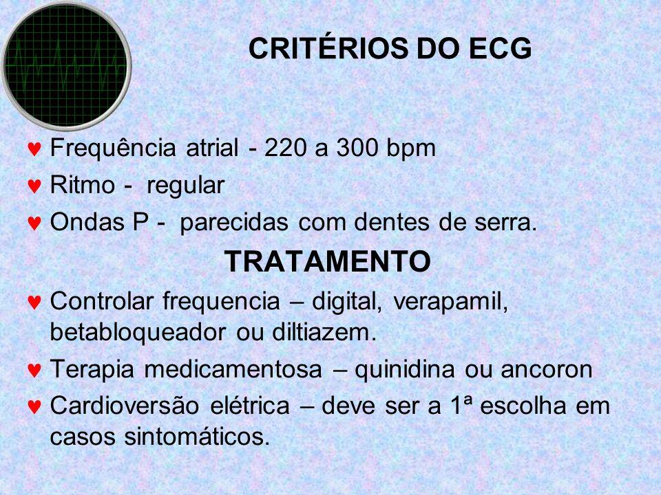 CRITÉRIOS DO ECG Frequência atrial - 220 a 300 bpm Ritmo - regular Ondas P - parecidas com dentes de serra. TRATAMENTO Controlar frequencia – digital,