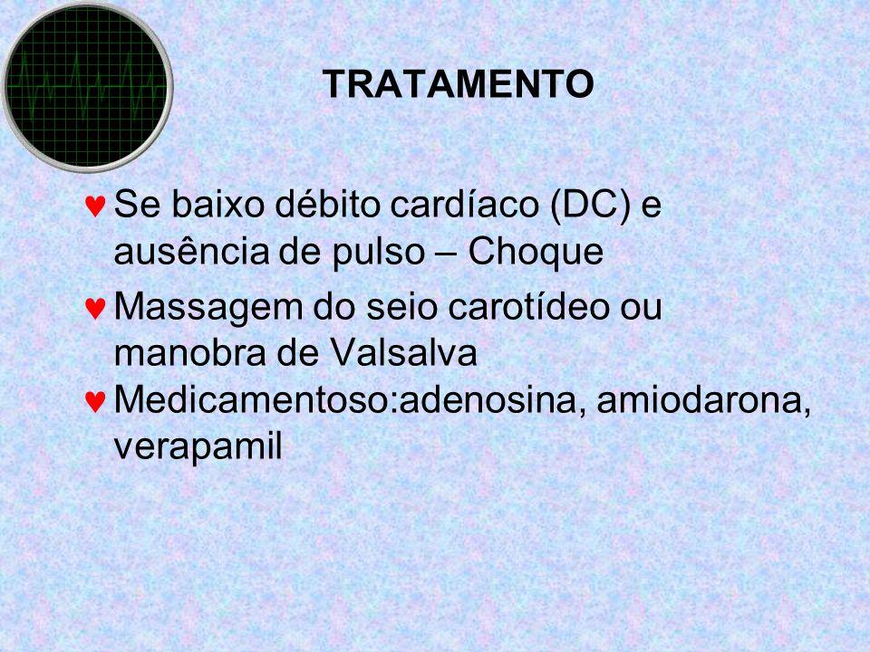 TRATAMENTO Se baixo débito cardíaco (DC) e ausência de pulso – Choque Massagem do seio carotídeo ou manobra de Valsalva Medicamentoso:adenosina, amiod