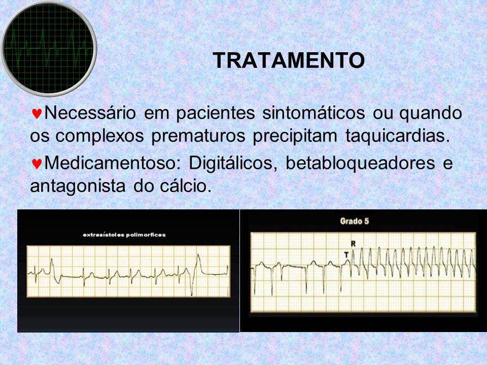 TRATAMENTO Necessário em pacientes sintomáticos ou quando os complexos prematuros precipitam taquicardias. Medicamentoso: Digitálicos, betabloqueadore