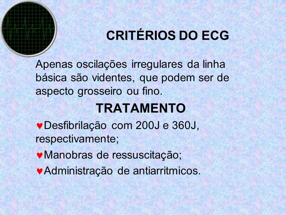 CRITÉRIOS DO ECG Apenas oscilações irregulares da linha básica são videntes, que podem ser de aspecto grosseiro ou fino. TRATAMENTO Desfibrilação com