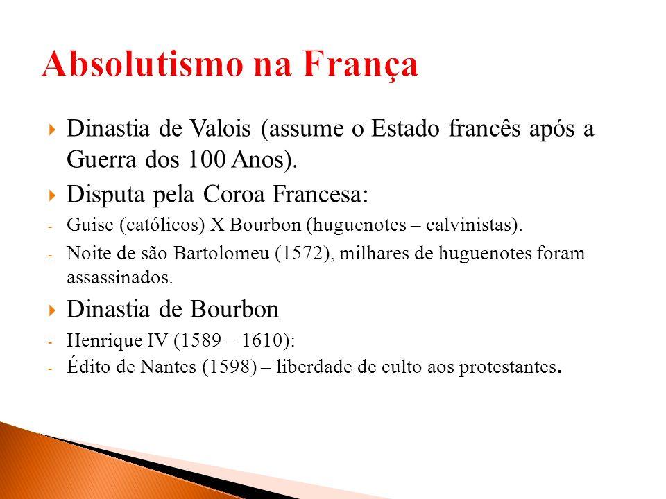 Dinastia de Valois (assume o Estado francês após a Guerra dos 100 Anos). Disputa pela Coroa Francesa: - Guise (católicos) X Bourbon (huguenotes – calv