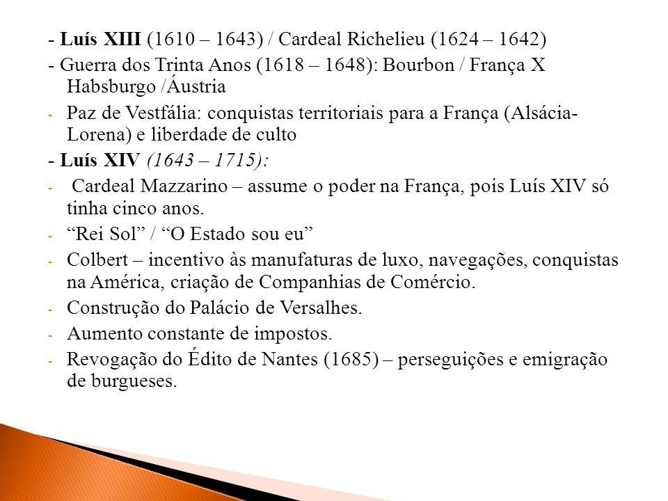 - Luís XIII (1610 – 1643) / Cardeal Richelieu (1624 – 1642) - Guerra dos Trinta Anos (1618 – 1648): Bourbon / França X Habsburgo /Áustria - Paz de Ves