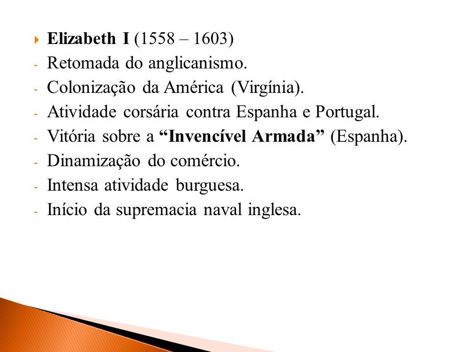 Elizabeth I (1558 – 1603) - Retomada do anglicanismo. - Colonização da América (Virgínia). - Atividade corsária contra Espanha e Portugal. - Vitória s