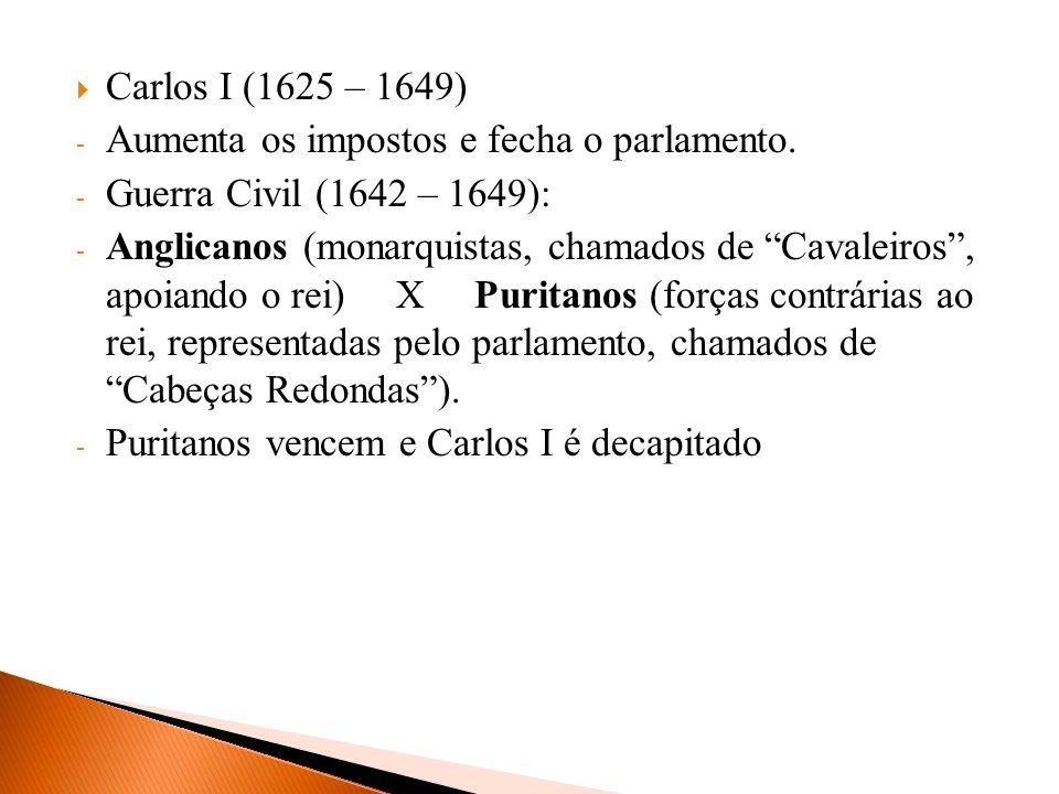 Carlos I (1625 – 1649) - Aumenta os impostos e fecha o parlamento. - Guerra Civil (1642 – 1649): - Anglicanos (monarquistas, chamados de Cavaleiros, a